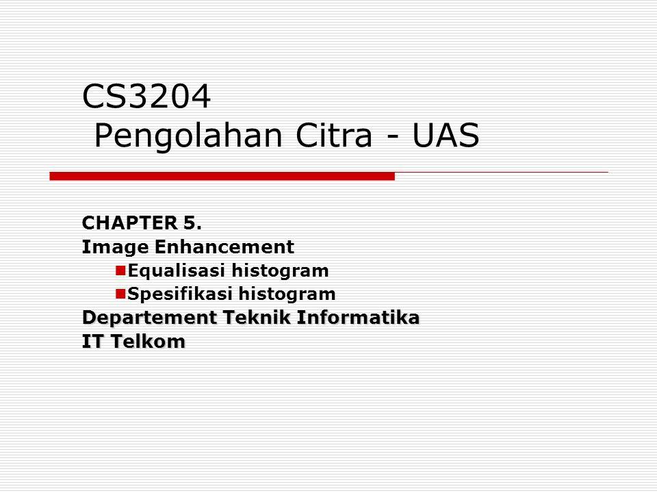 CS3204 Pengolahan Citra - UAS CHAPTER 5. Image Enhancement Equalisasi histogram Spesifikasi histogram Departement Teknik Informatika IT Telkom