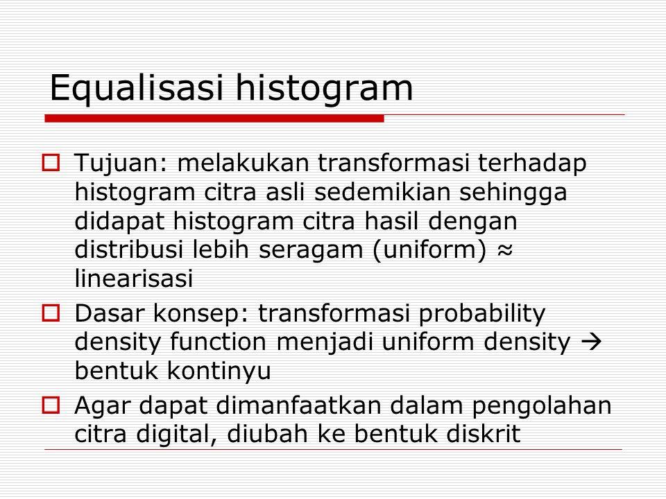 Operasi equalisasi histogram 1.Buat histogram dari citra asli 2.Transformasikan histogram citra asli menjadi histogram dengan distribusi seragam 3.Ubah nilai tiap pixel sesuai dengan nilai hasil pemetaan (histogram asli  uniform histogram)