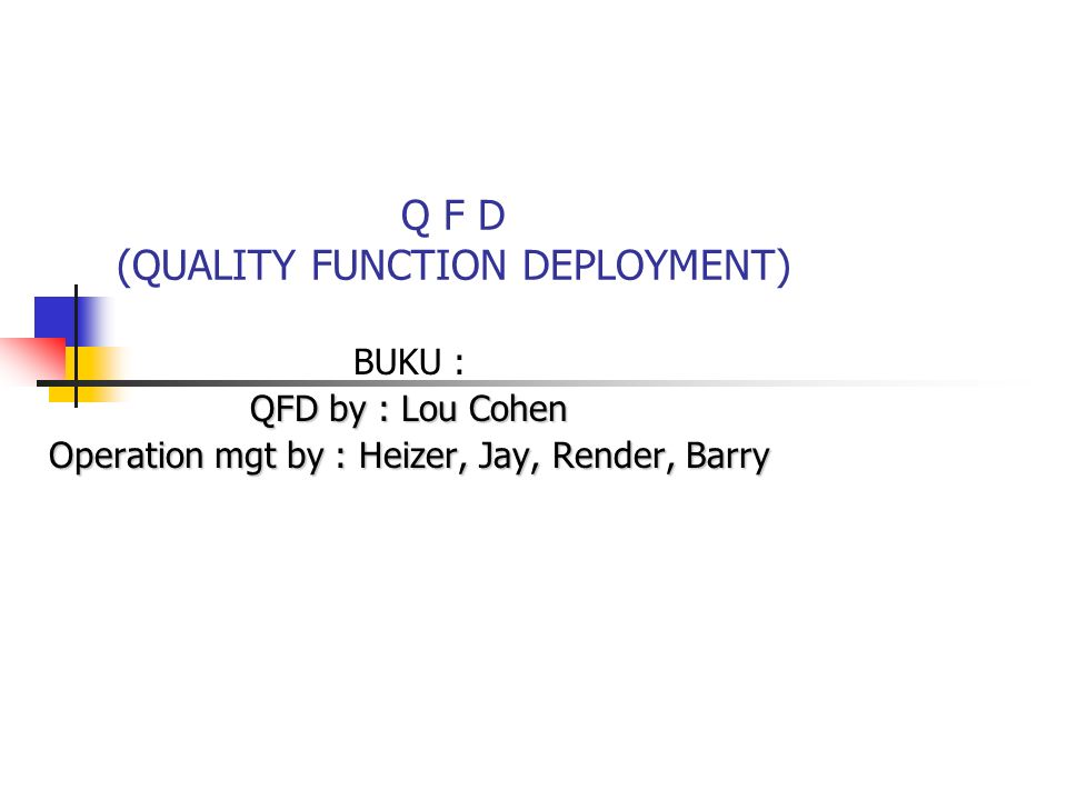 Q F D (QUALITY FUNCTION DEPLOYMENT) BUKU : QFD by : Lou Cohen Operation mgt by : Heizer, Jay, Render, Barry