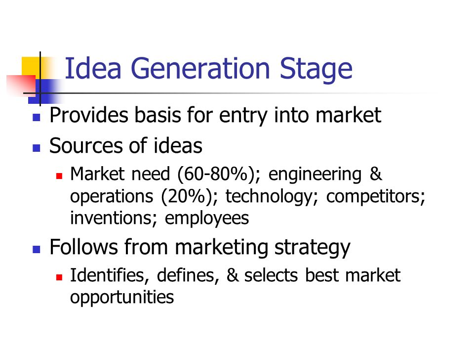 Idea Generation Stage Provides basis for entry into market Sources of ideas Market need (60-80%); engineering & operations (20%); technology; competit