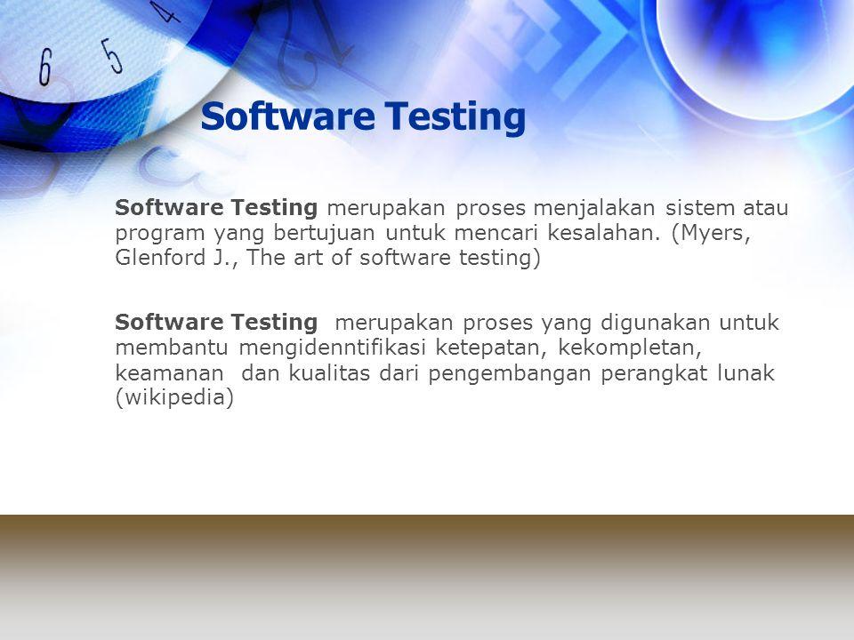 Software Testing Software Testing merupakan proses menjalakan sistem atau program yang bertujuan untuk mencari kesalahan. (Myers, Glenford J., The art