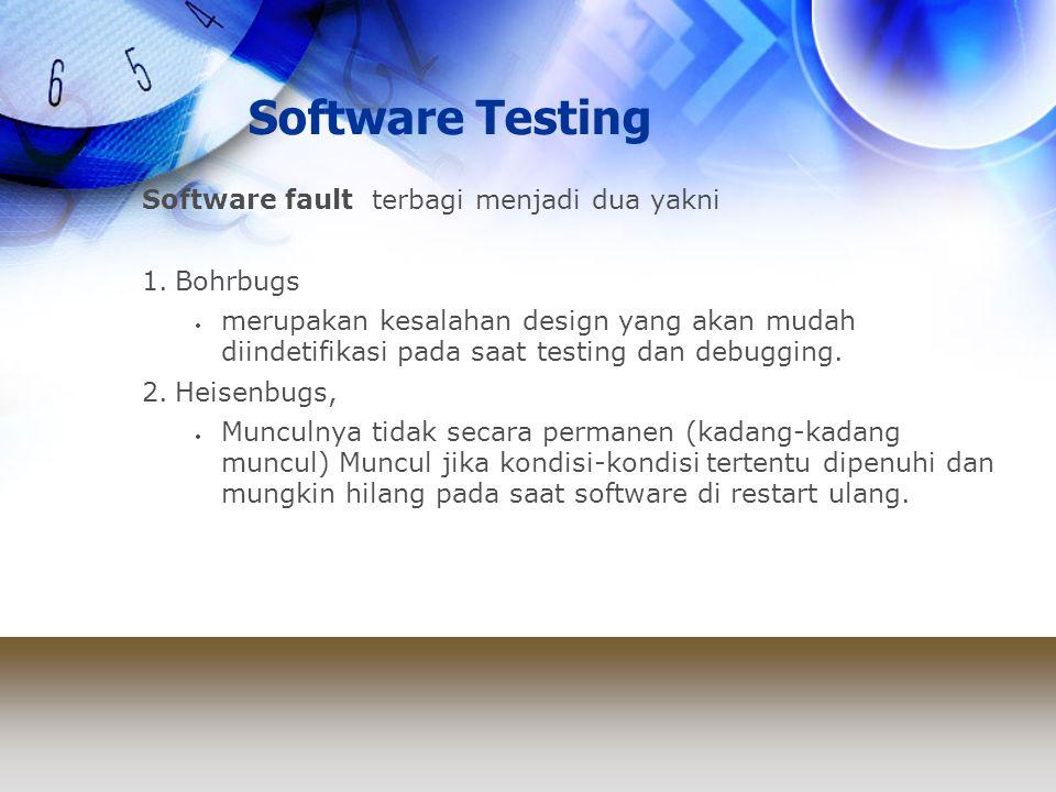 Software Testing Software fault terbagi menjadi dua yakni 1.Bohrbugs  merupakan kesalahan design yang akan mudah diindetifikasi pada saat testing dan