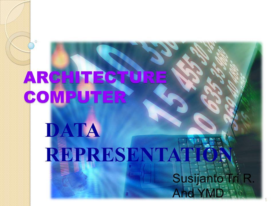 ARCHITECTURE COMPUTER DATA REPRESENTATION 1 Susijanto Tri R. And YMD