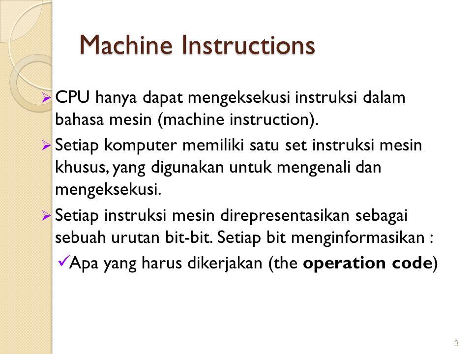 Machine Instructions  CPU hanya dapat mengeksekusi instruksi dalam bahasa mesin (machine instruction).  Setiap komputer memiliki satu set instruksi