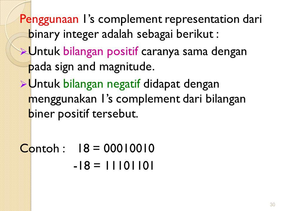 Penggunaan 1's complement representation dari binary integer adalah sebagai berikut :  Untuk bilangan positif caranya sama dengan pada sign and magni