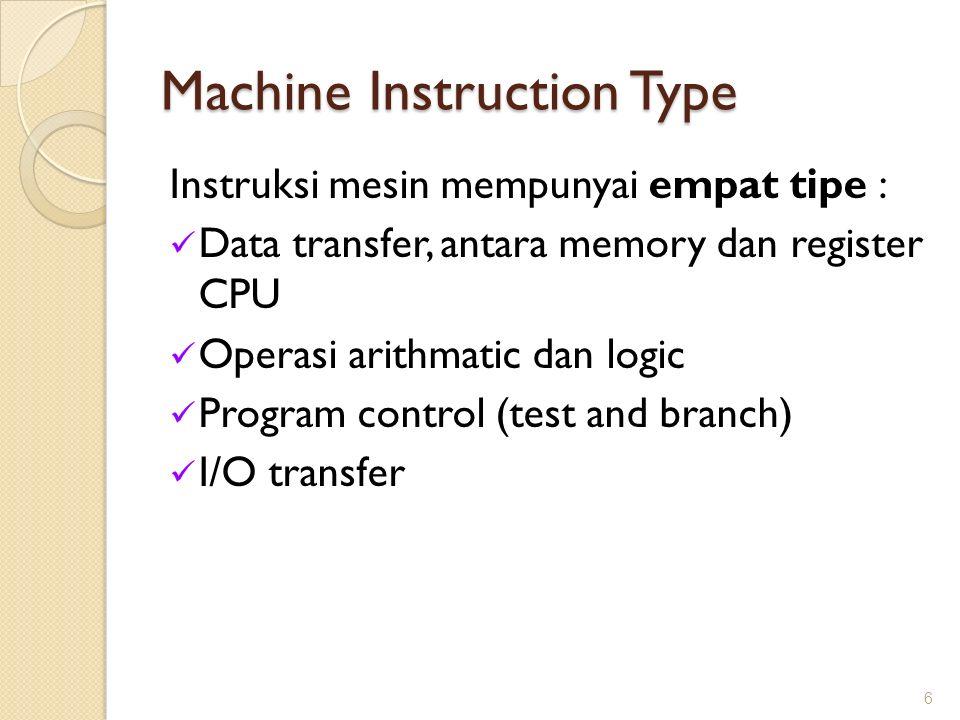 Machine Instruction Type Instruksi mesin mempunyai empat tipe : Data transfer, antara memory dan register CPU Operasi arithmatic dan logic Program con