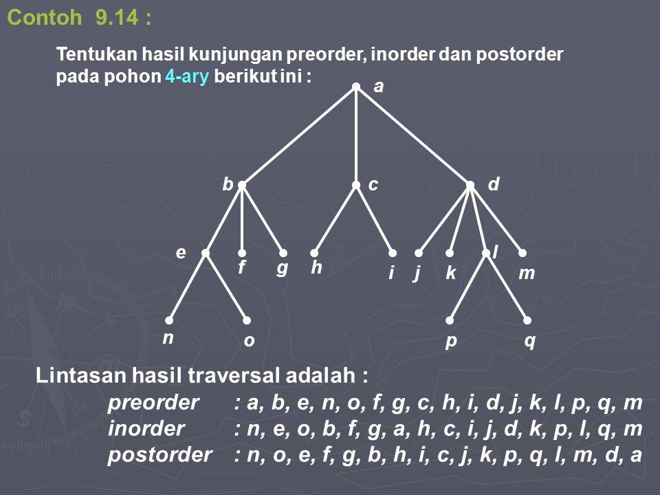 Contoh 9.14 : Lintasan hasil traversal adalah : preorder: a, b, e, n, o, f, g, c, h, i, d, j, k, l, p, q, m inorder: n, e, o, b, f, g, a, h, c, i, j, d, k, p, l, q, m postorder: n, o, e, f, g, b, h, i, c, j, k, p, q, l, m, d, a Tentukan hasil kunjungan preorder, inorder dan postorder pada pohon 4-ary berikut ini : hgf e qpo n b m l kji a dc