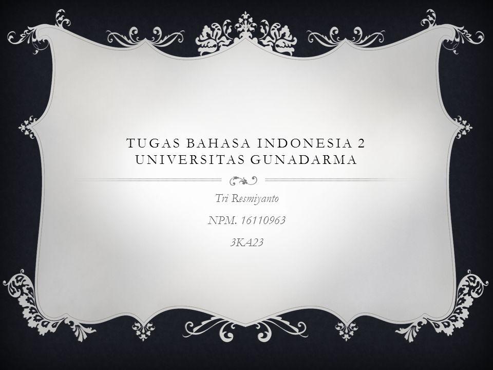 TUGAS BAHASA INDONESIA 2 UNIVERSITAS GUNADARMA Tri Resmiyanto NPM. 16110963 3KA23