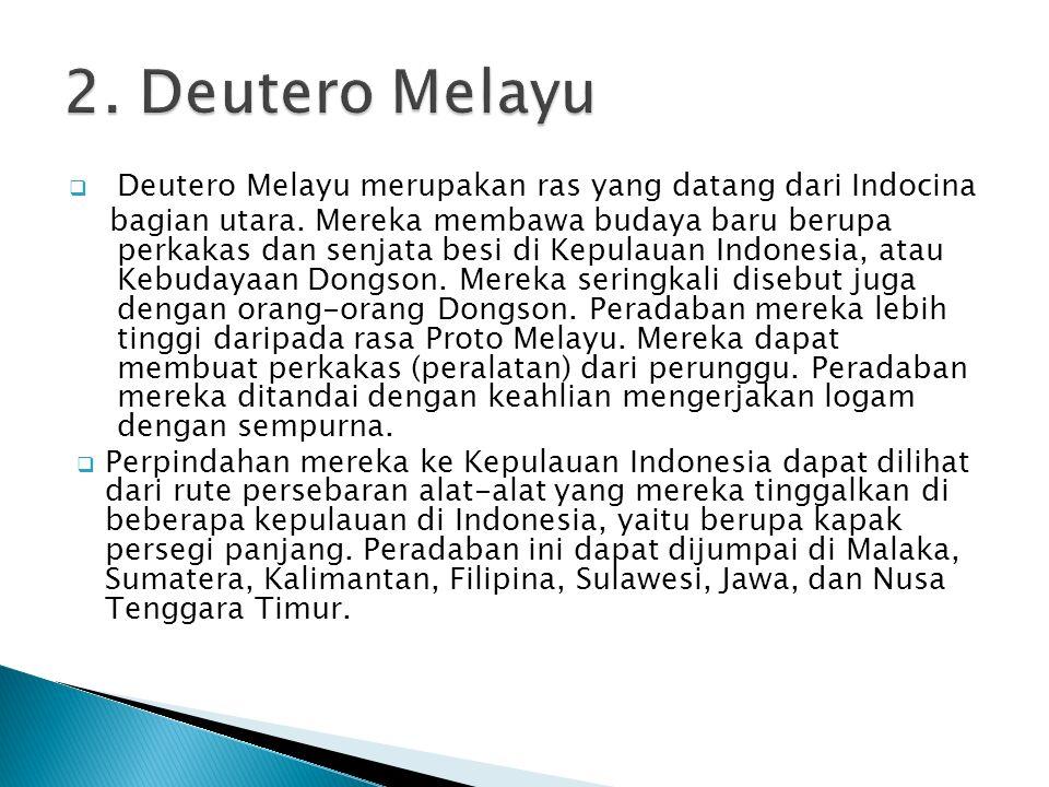  Deutero Melayu merupakan ras yang datang dari Indocina bagian utara. Mereka membawa budaya baru berupa perkakas dan senjata besi di Kepulauan Indone