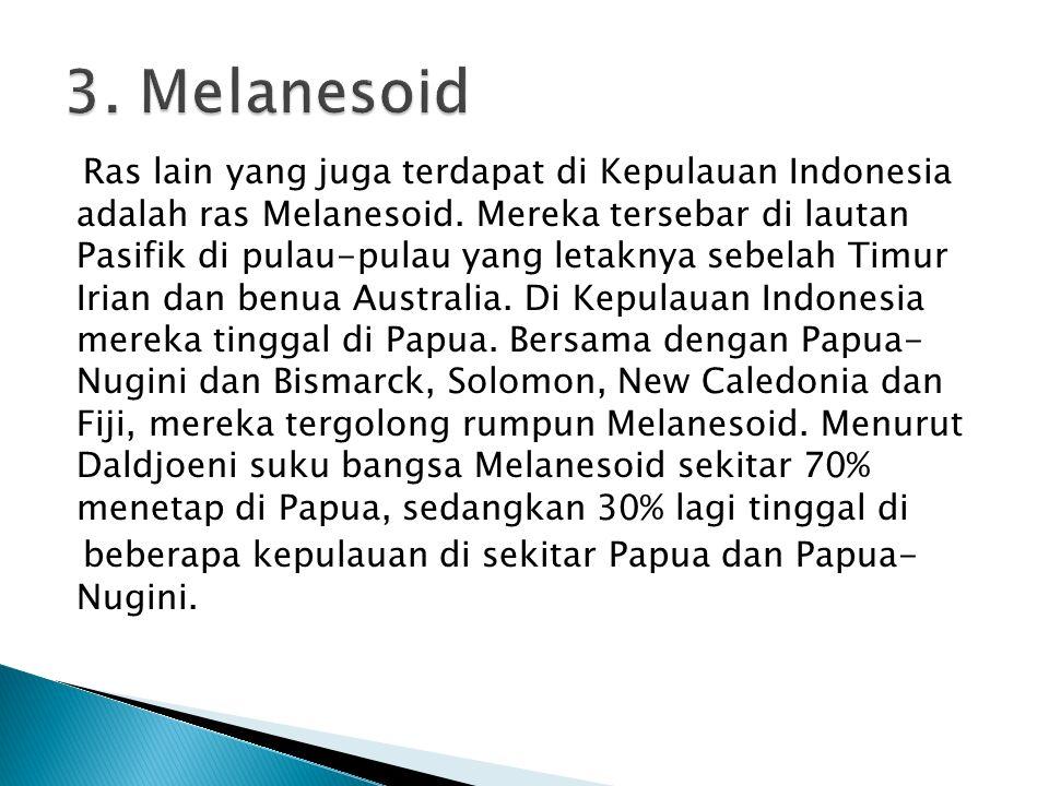 Ras lain yang juga terdapat di Kepulauan Indonesia adalah ras Melanesoid. Mereka tersebar di lautan Pasifik di pulau-pulau yang letaknya sebelah Timur
