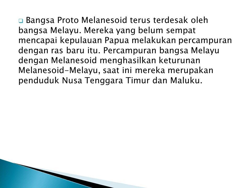  Bangsa Proto Melanesoid terus terdesak oleh bangsa Melayu. Mereka yang belum sempat mencapai kepulauan Papua melakukan percampuran dengan ras baru i