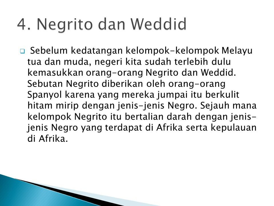  Sebelum kedatangan kelompok-kelompok Melayu tua dan muda, negeri kita sudah terlebih dulu kemasukkan orang-orang Negrito dan Weddid. Sebutan Negrito