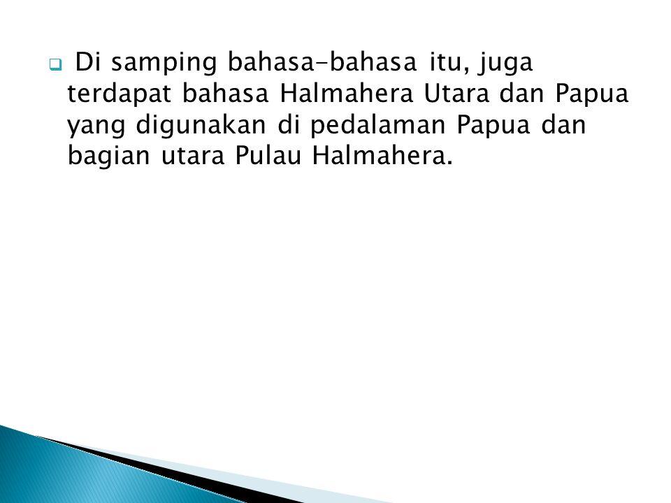  Di samping bahasa-bahasa itu, juga terdapat bahasa Halmahera Utara dan Papua yang digunakan di pedalaman Papua dan bagian utara Pulau Halmahera.