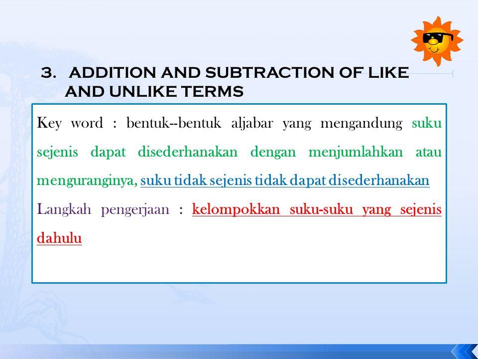 3. ADDITION AND SUBTRACTION OF LIKE AND UNLIKE TERMS Key word : bentuk--bentuk aljabar yang mengandung suku sejenis dapat disederhanakan dengan menjum