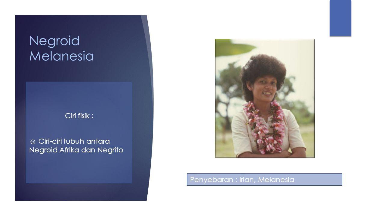 Negroid Melanesia Ciri fisik : ☺ Ciri-ciri tubuh antara Negroid Afrika dan Negrito Penyebaran : Irian, Melanesia