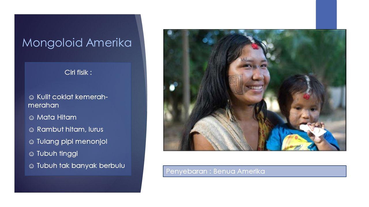 Mongoloid Amerika Ciri fisik : ☺ Kulit coklat kemerah- merahan ☺ Mata Hitam ☺ Rambut hitam, lurus ☺ Tulang pipi menonjol ☺ Tubuh tinggi ☺ Tubuh tak ba
