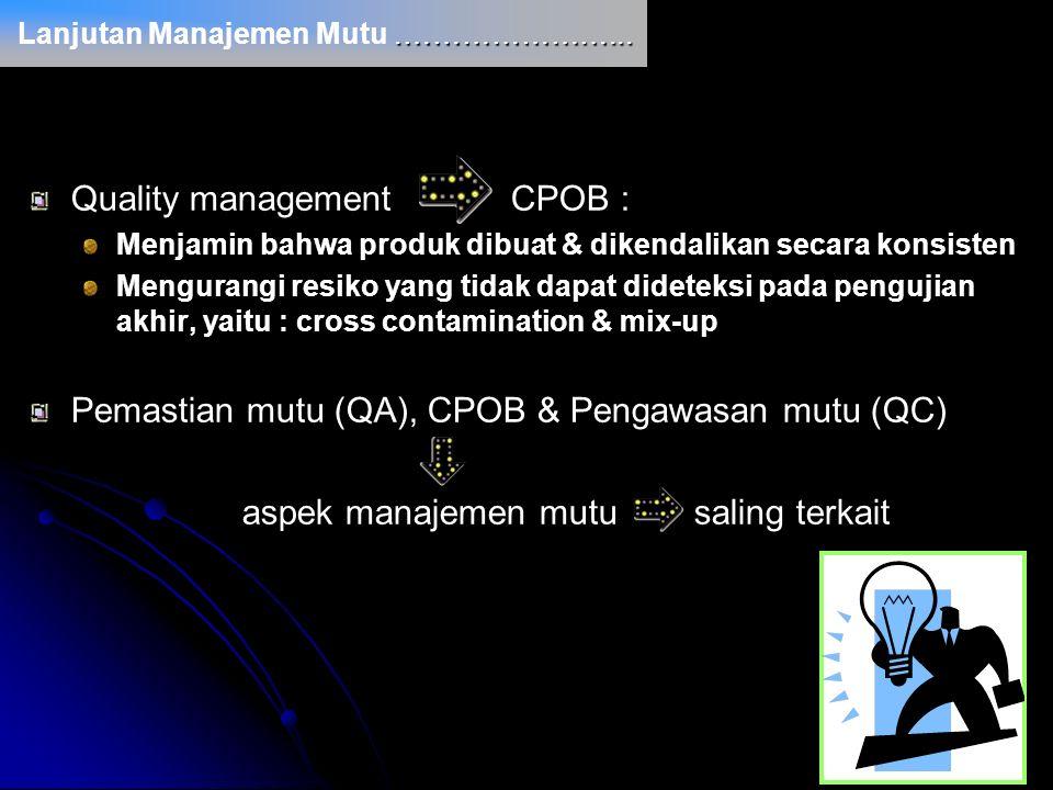 Quality management CPOB : Menjamin bahwa produk dibuat & dikendalikan secara konsisten Mengurangi resiko yang tidak dapat dideteksi pada pengujian akh