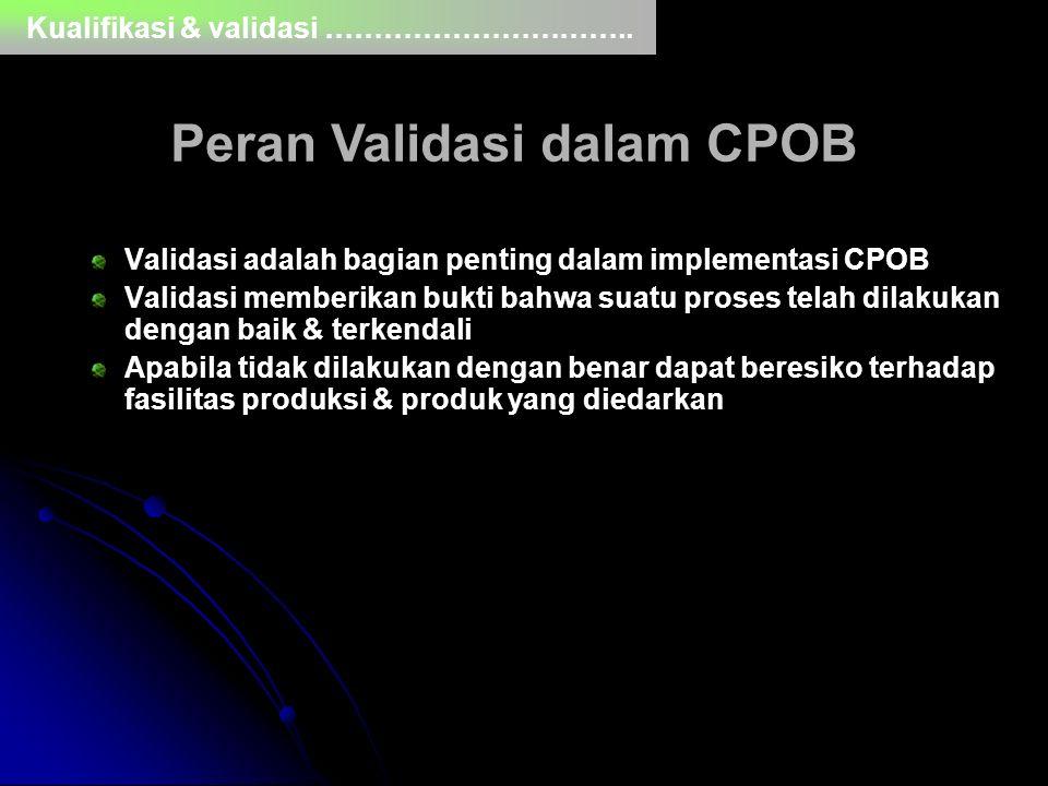 Peran Validasi dalam CPOB Validasi adalah bagian penting dalam implementasi CPOB Validasi memberikan bukti bahwa suatu proses telah dilakukan dengan b