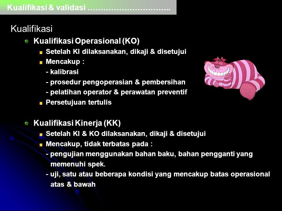 Kualifikasi & validasi ………………………….. Kualifikasi Kualifikasi Operasional (KO) Setelah KI dilaksanakan, dikaji & disetujui Mencakup : - kalibrasi - pros