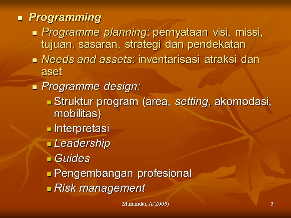 Munandar, A (2005)5 Programming Programming Programme planning: pernyataan visi, missi, tujuan, sasaran, strategi dan pendekatan Programme planning: pernyataan visi, missi, tujuan, sasaran, strategi dan pendekatan Needs and assets: inventarisasi atraksi dan aset Needs and assets: inventarisasi atraksi dan aset Programme design: Programme design: Struktur program (area, setting, akomodasi, mobilitas) Struktur program (area, setting, akomodasi, mobilitas) Interpretasi Interpretasi Leadership Leadership Guides Guides Pengembangan profesional Pengembangan profesional Risk management Risk management