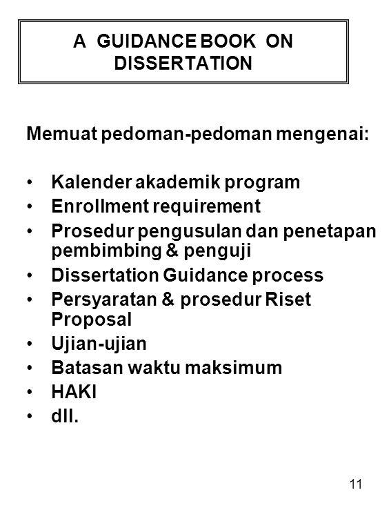 11 A GUIDANCE BOOK ON DISSERTATION Memuat pedoman-pedoman mengenai: Kalender akademik program Enrollment requirement Prosedur pengusulan dan penetapan