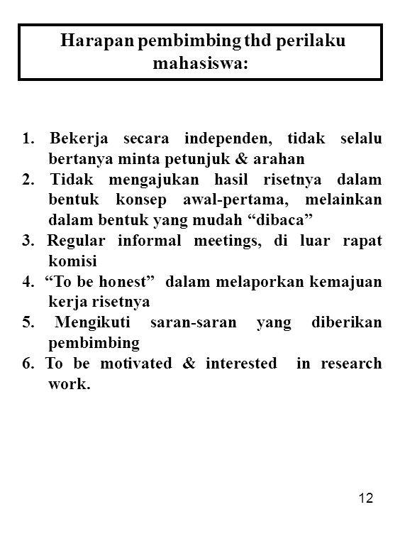 12 Harapan pembimbing thd perilaku mahasiswa: 1. Bekerja secara independen, tidak selalu bertanya minta petunjuk & arahan 2. Tidak mengajukan hasil ri