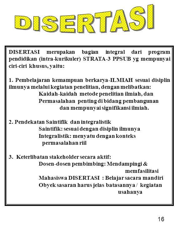 16 DISERTASI merupakan bagian integral dari program pendidikan (intra-kurikuler) STRATA-3 PPSUB yg mempunyai ciri-ciri khusus, yaitu: 1. Pembelajaran