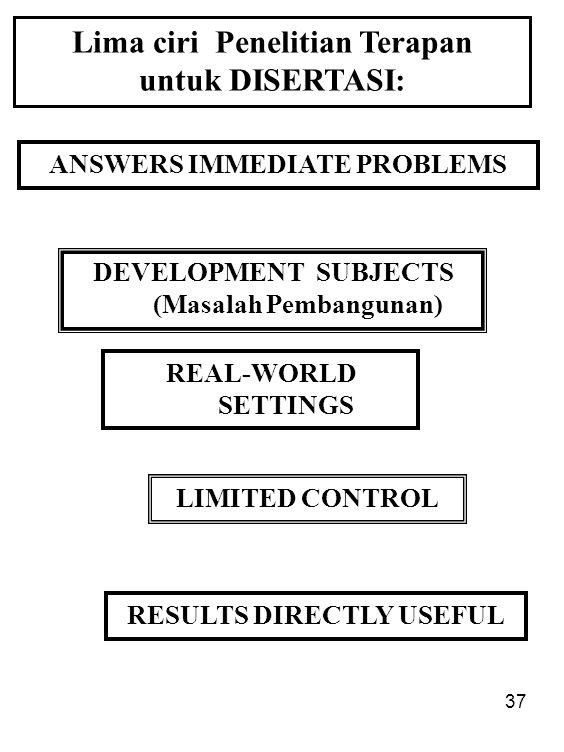 37 ANSWERS IMMEDIATE PROBLEMS Lima ciri Penelitian Terapan untuk DISERTASI: DEVELOPMENT SUBJECTS (Masalah Pembangunan) REAL-WORLD SETTINGS LIMITED CON