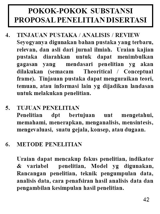 42 POKOK-POKOK SUBSTANSI PROPOSAL PENELITIAN DISERTASI 4.TINJAUAN PUSTAKA / ANALISIS / REVIEW Seyogyanya digunakan bahan pustaka yang terbaru, relevan