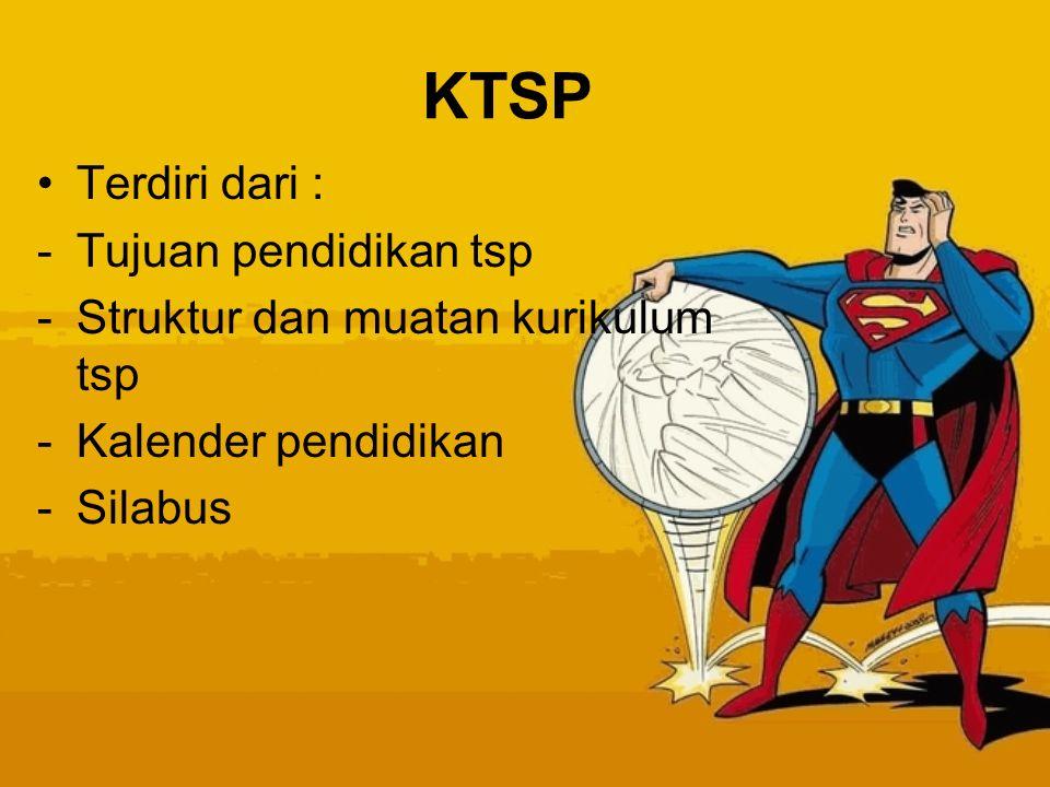 KTSP Terdiri dari : -Tujuan pendidikan tsp -Struktur dan muatan kurikulum tsp -Kalender pendidikan -Silabus