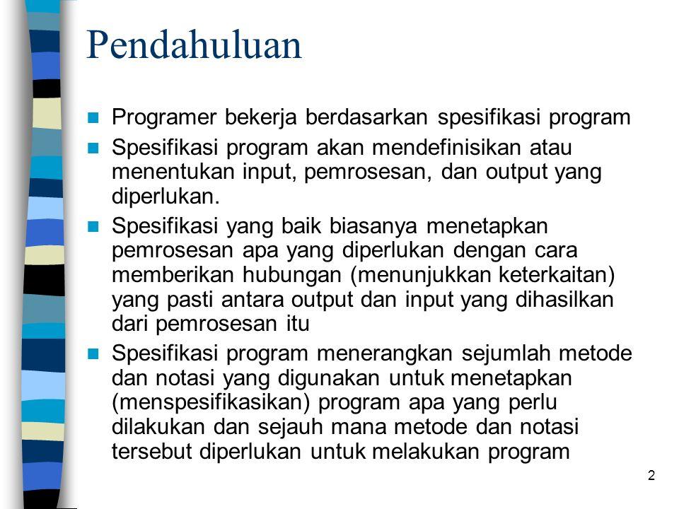 2 Pendahuluan Programer bekerja berdasarkan spesifikasi program Spesifikasi program akan mendefinisikan atau menentukan input, pemrosesan, dan output yang diperlukan.