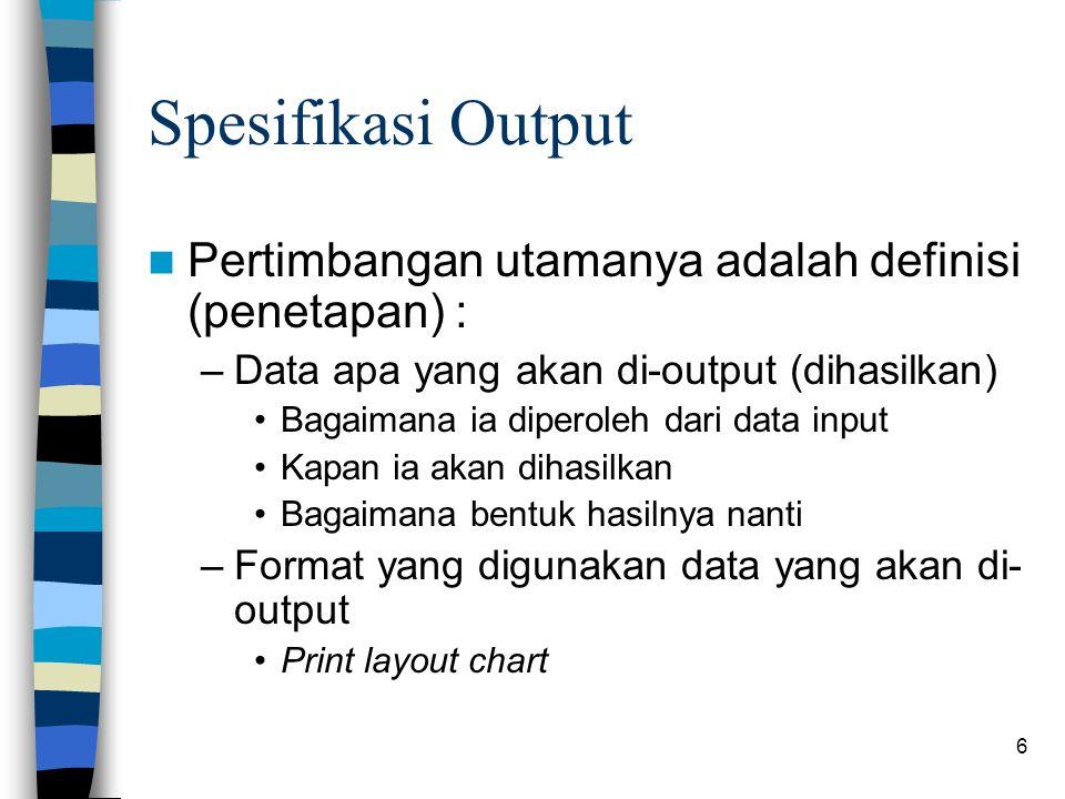 6 Spesifikasi Output Pertimbangan utamanya adalah definisi (penetapan) : –Data apa yang akan di-output (dihasilkan) Bagaimana ia diperoleh dari data input Kapan ia akan dihasilkan Bagaimana bentuk hasilnya nanti –Format yang digunakan data yang akan di- output Print layout chart