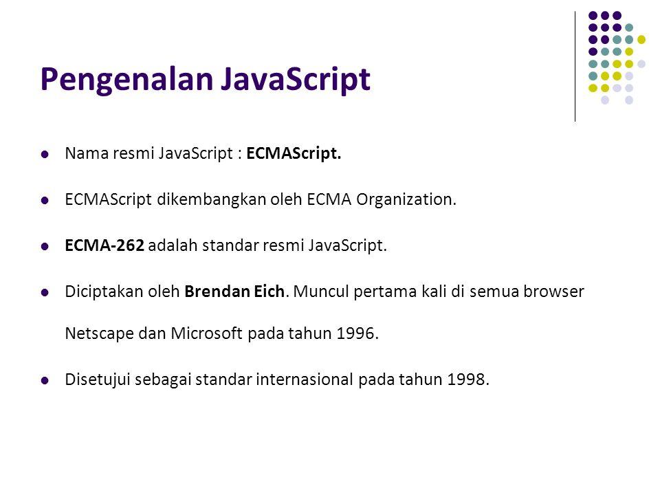 Pengenalan JavaScript Nama resmi JavaScript : ECMAScript. ECMAScript dikembangkan oleh ECMA Organization. ECMA-262 adalah standar resmi JavaScript. Di