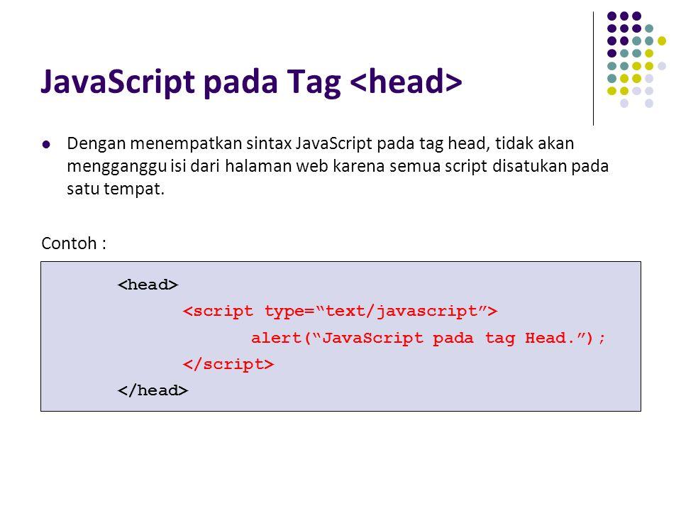 JavaScript pada Tag Dengan menempatkan sintax JavaScript pada tag head, tidak akan mengganggu isi dari halaman web karena semua script disatukan pada