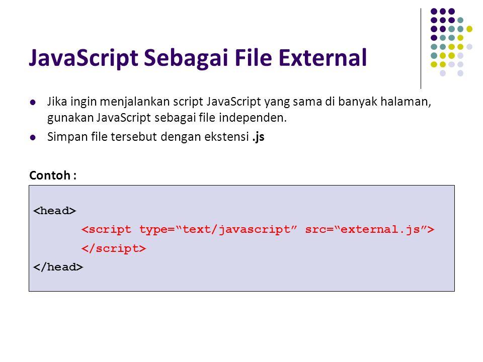 JavaScript Sebagai File External Jika ingin menjalankan script JavaScript yang sama di banyak halaman, gunakan JavaScript sebagai file independen. Sim
