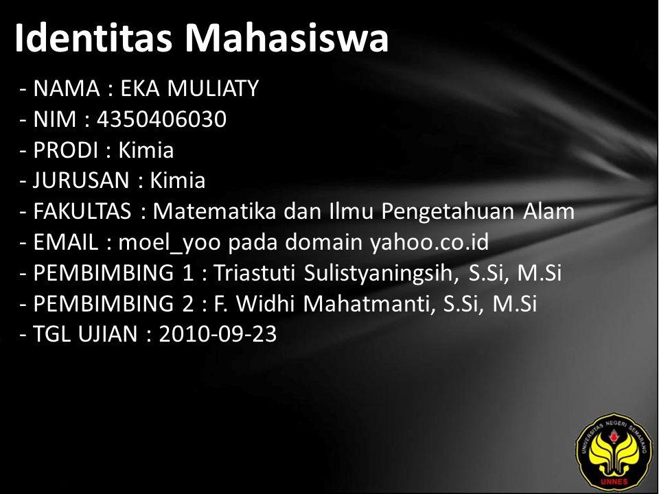 Identitas Mahasiswa - NAMA : EKA MULIATY - NIM : 4350406030 - PRODI : Kimia - JURUSAN : Kimia - FAKULTAS : Matematika dan Ilmu Pengetahuan Alam - EMAIL : moel_yoo pada domain yahoo.co.id - PEMBIMBING 1 : Triastuti Sulistyaningsih, S.Si, M.Si - PEMBIMBING 2 : F.