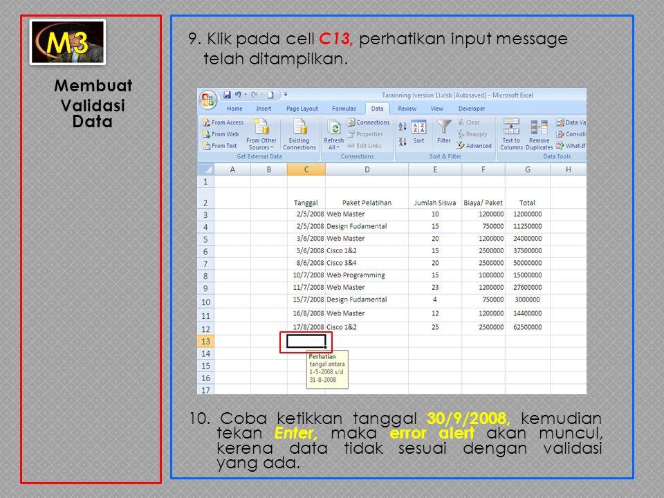 Membuat Validasi Data 9. Klik pada cell C13, perhatikan input message telah ditampilkan. 10. Coba ketikkan tanggal 30/9/2008, kemudian tekan Enter, ma