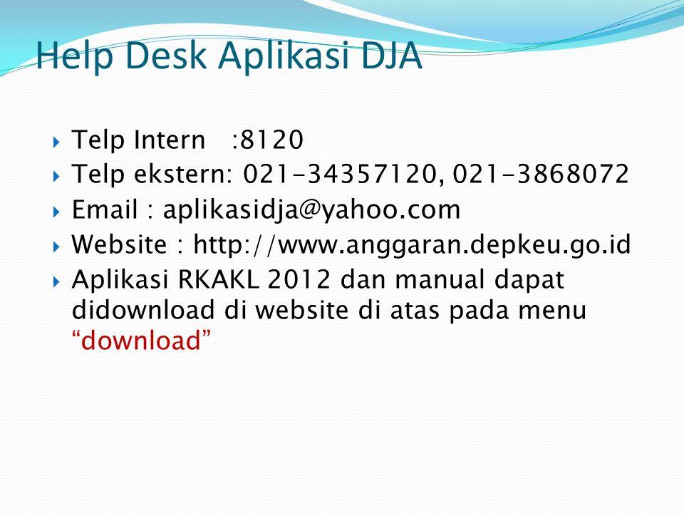 Help Desk Aplikasi DJA  Telp Intern :8120  Telp ekstern: 021-34357120, 021-3868072  Email : aplikasidja@yahoo.com  Website : http://www.anggaran.depkeu.go.id  Aplikasi RKAKL 2012 dan manual dapat didownload di website di atas pada menu download