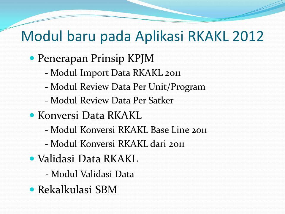 Penerapan Prinsip KPJM - Modul Import Data RKAKL 2011 - Modul Review Data Per Unit/Program - Modul Review Data Per Satker Konversi Data RKAKL - Modul Konversi RKAKL Base Line 2011 - Modul Konversi RKAKL dari 2011 Validasi Data RKAKL - Modul Validasi Data Rekalkulasi SBM Modul baru pada Aplikasi RKAKL 2012