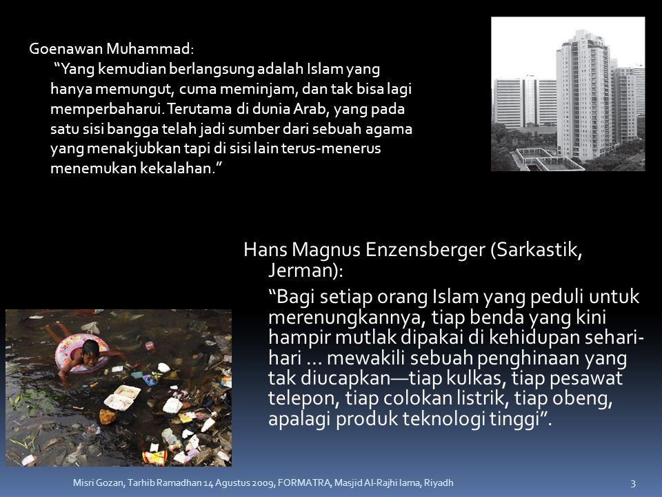 Hans Magnus Enzensberger (Sarkastik, Jerman): Bagi setiap orang Islam yang peduli untuk merenungkannya, tiap benda yang kini hampir mutlak dipakai di kehidupan sehari- hari … mewakili sebuah penghinaan yang tak diucapkan—tiap kulkas, tiap pesawat telepon, tiap colokan listrik, tiap obeng, apalagi produk teknologi tinggi .