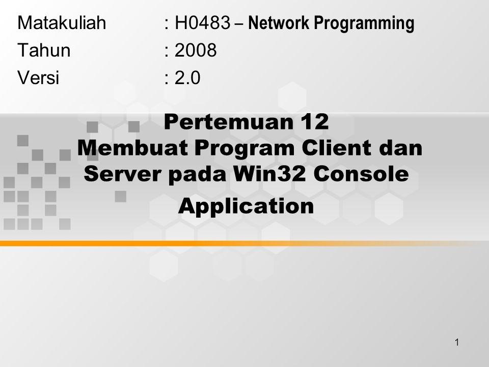 12 Membuat Program DayTimeClient dengan Microsoft VC++ 6.0 #include stdafx.h #include int main(int argc, char* argv[]) { WSADATA wsaData; WSAStartup(MAKEWORD(2,2), &wsaData); SOCKET sktClient; sktClient = socket(AF_INET, SOCK_STREAM, IPPROTO_TCP); if(sktClient == INVALID_SOCKET){ printf( Error in creating socket [%i]\n , WSAGetLastError()); WSACleanup(); return(-1); } // Connect to a server.