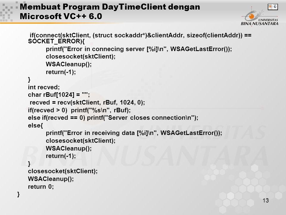 13 Membuat Program DayTimeClient dengan Microsoft VC++ 6.0 if(connect(sktClient, (struct sockaddr*)&clientAddr, sizeof(clientAddr)) == SOCKET_ERROR){ printf( Error in connecing server [%i]\n , WSAGetLastError()); closesocket(sktClient); WSACleanup(); return(-1); } int recved; char rBuf[1024] = ; recved = recv(sktClient, rBuf, 1024, 0); if(recved > 0) printf( %s\n , rBuf); else if(recved == 0) printf( Server closes connection\n ); else{ printf( Error in receiving data [%i]\n , WSAGetLastError()); closesocket(sktClient); WSACleanup(); return(-1); } closesocket(sktClient); WSACleanup(); return 0; }
