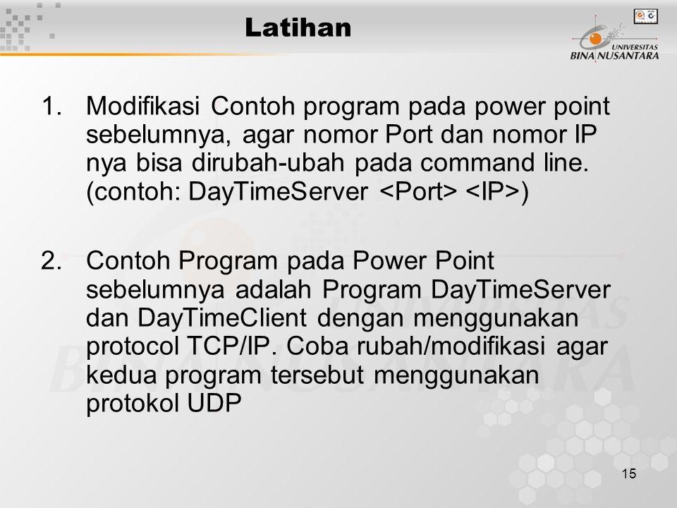 15 Latihan 1.Modifikasi Contoh program pada power point sebelumnya, agar nomor Port dan nomor IP nya bisa dirubah-ubah pada command line.