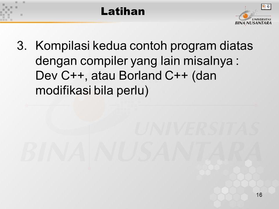 16 Latihan 3.Kompilasi kedua contoh program diatas dengan compiler yang lain misalnya : Dev C++, atau Borland C++ (dan modifikasi bila perlu)