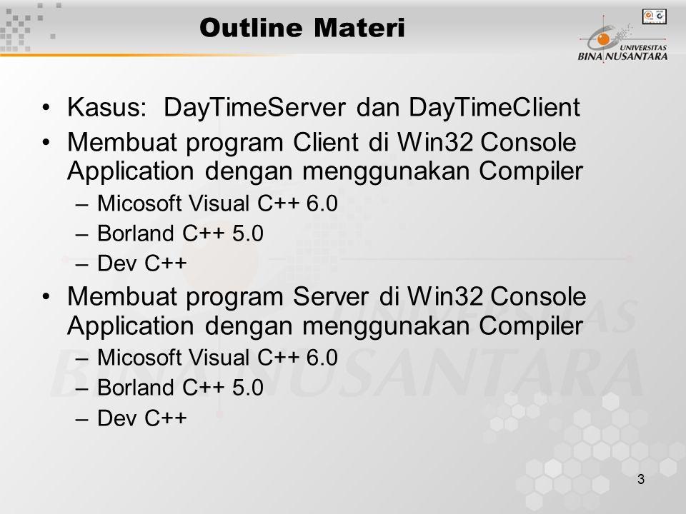 3 Outline Materi Kasus: DayTimeServer dan DayTimeClient Membuat program Client di Win32 Console Application dengan menggunakan Compiler –Micosoft Visual C++ 6.0 –Borland C++ 5.0 –Dev C++ Membuat program Server di Win32 Console Application dengan menggunakan Compiler –Micosoft Visual C++ 6.0 –Borland C++ 5.0 –Dev C++