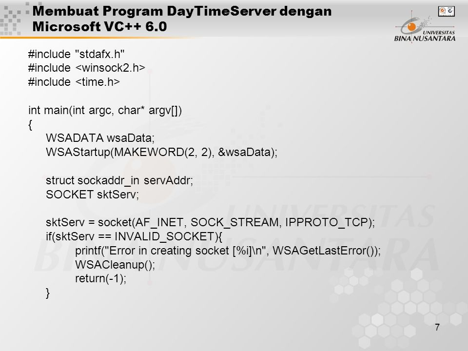 7 Membuat Program DayTimeServer dengan Microsoft VC++ 6.0 #include stdafx.h #include int main(int argc, char* argv[]) { WSADATA wsaData; WSAStartup(MAKEWORD(2, 2), &wsaData); struct sockaddr_in servAddr; SOCKET sktServ; sktServ = socket(AF_INET, SOCK_STREAM, IPPROTO_TCP); if(sktServ == INVALID_SOCKET){ printf( Error in creating socket [%i]\n , WSAGetLastError()); WSACleanup(); return(-1); }