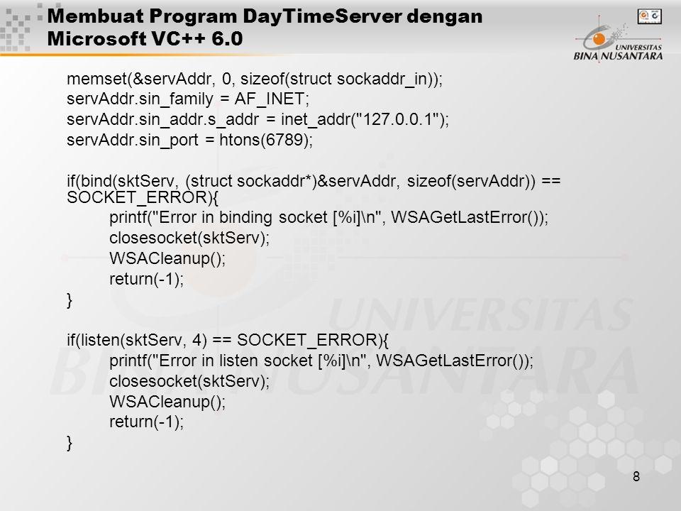 9 Membuat Program DayTimeServer dengan Microsoft VC++ 6.0 struct sockaddr_in clientAddr; int clientAddrLen = sizeof(clientAddr); SOCKET sktToClient; sktToClient = accept(sktServ, (struct sockaddr*)&clientAddr, &clientAddrLen); if(sktToClient == INVALID_SOCKET){ printf( Error in accept client [%i]\n , WSAGetLastError()); closesocket(sktServ); WSACleanup(); return(-1); } int sent; char sBuf[1024] = ; time_t ltime; time( &ltime ); sprintf(sBuf, The time is %s\n , ctime(&ltime )); sent = send(sktToClient, sBuf, strlen(sBuf), 0); if(sent == 0) printf( Client closes connection\n ); else if(sent < 0) printf( Error in sending out data [%i]\n , WSAGetLastError()); closesocket(sktServ); closesocket(sktToClient); WSACleanup(); return 0; }