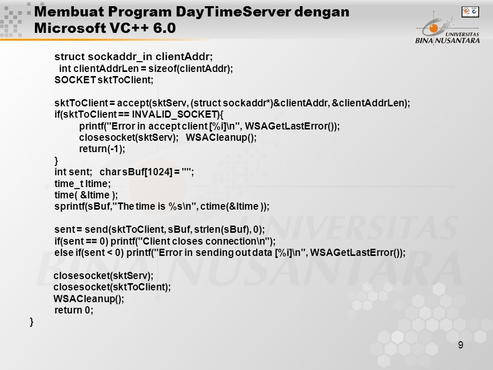 9 Membuat Program DayTimeServer dengan Microsoft VC++ 6.0 struct sockaddr_in clientAddr; int clientAddrLen = sizeof(clientAddr); SOCKET sktToClient; sktToClient = accept(sktServ, (struct sockaddr*)&clientAddr, &clientAddrLen); if(sktToClient == INVALID_SOCKET){ printf( Error in accept client [%i]\n , WSAGetLastError()); closesocket(sktServ); WSACleanup(); return(-1); } int sent; char sBuf[1024] = ; time_t ltime; time( &ltime ); sprintf(sBuf, The time is %s\n , ctime(&ltime )); sent = send(sktToClient, sBuf, strlen(sBuf), 0); if(sent == 0) printf( Client closes connection\n ); else if(sent < 0) printf( Error in sending out data [%i]\n , WSAGetLastError()); closesocket(sktServ); closesocket(sktToClient); WSACleanup(); return 0; }