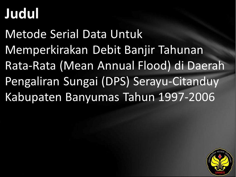 Judul Metode Serial Data Untuk Memperkirakan Debit Banjir Tahunan Rata-Rata (Mean Annual Flood) di Daerah Pengaliran Sungai (DPS) Serayu-Citanduy Kabupaten Banyumas Tahun 1997-2006