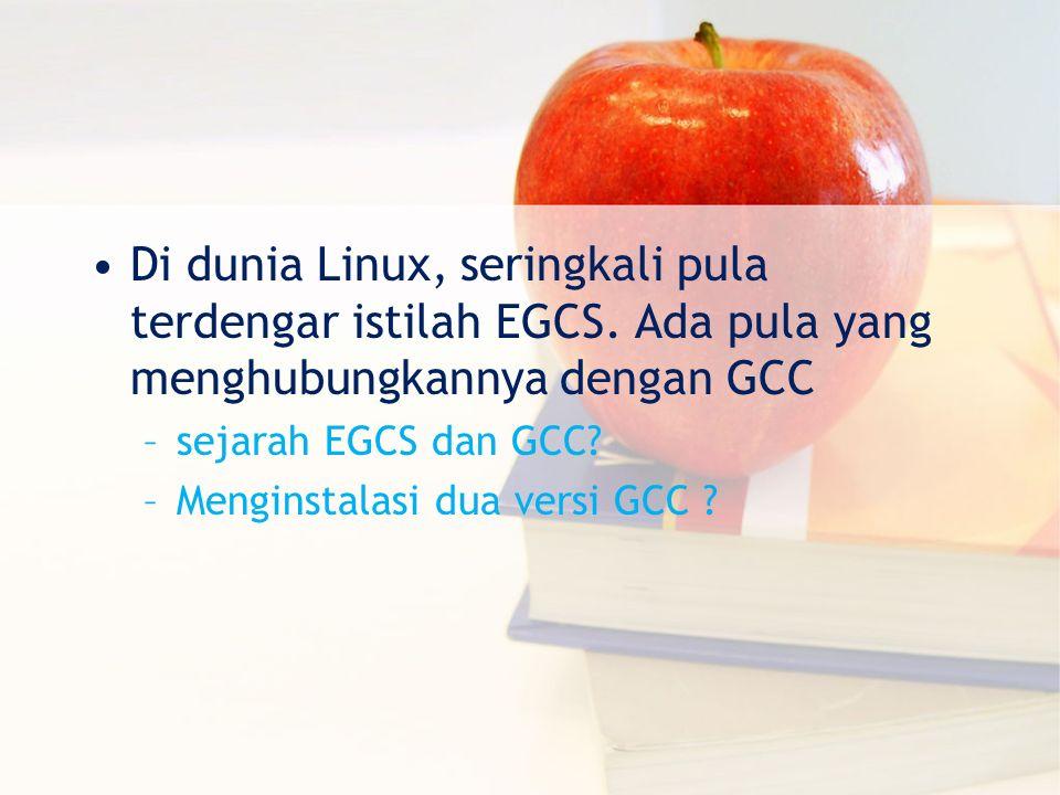 Di dunia Linux, seringkali pula terdengar istilah EGCS. Ada pula yang menghubungkannya dengan GCC –sejarah EGCS dan GCC? –Menginstalasi dua versi GCC